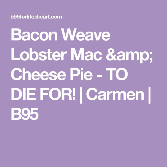 Bacon Weave Lobster Mac & Cheese Pie - TO DIE FOR! | Carmen | B95