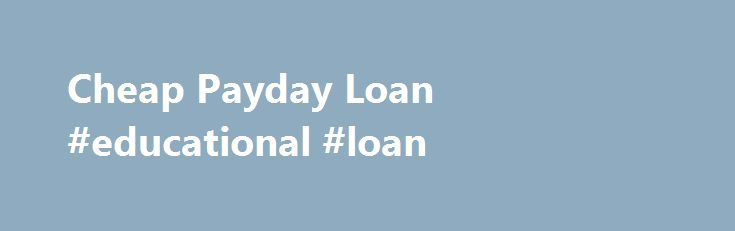 Cheap Payday Loan #educational #loan http://loan.remmont.com/cheap-payday-loan-educational-loan/  #cheap loan # Cheap Payday Loan If you need a cheap payday loan, then SameDayPayday can help you get one quickly, efficiently and confidentially to relieve you of endless hours of worrying about how to pay those looming bills. A cheap payday loan can be just what you need to pay for whatever unexpected expense…The post Cheap Payday Loan #educational #loan appeared first on Loan.