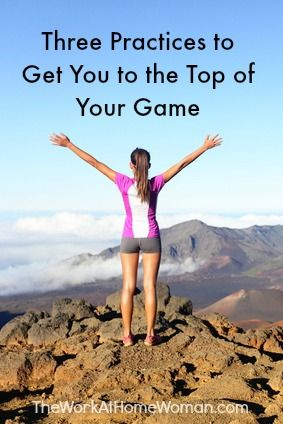 Three Practices to Get You to the Top of Your Game | The Work at Home Woman