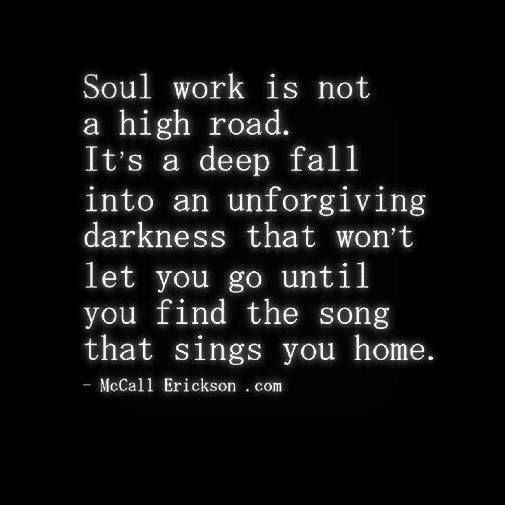 so true ... a long, dark, and yes, unforgiving darkness. it will hold us and keep us until we learn what we need to learn, do what we need to do. and the light that follows, if we persevere, is incredibly beautiful. our song is finally our own.