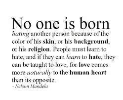 No one is born hating another person because of the color of his skin or his background or his religion. People must learn to hate and if they can learn to hate, they can be taught to love, for love comes more naturally to the human heart than its opposite.  - Nelson Mandela