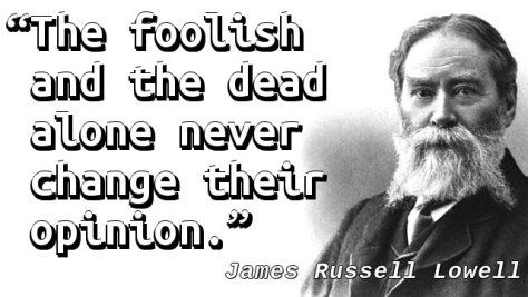 """The foolish and the dead alone never change their opinion."" — James Russell Lowell"