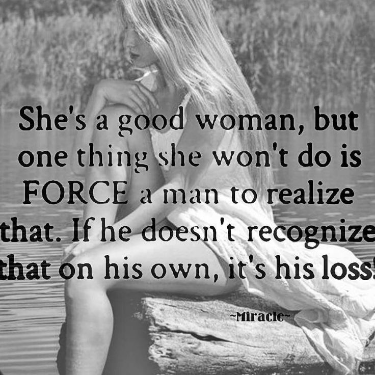 Very true. If you have to force him to recognize what's good, then you don't want that anyway. You want to be appreciated, not taken for granted.