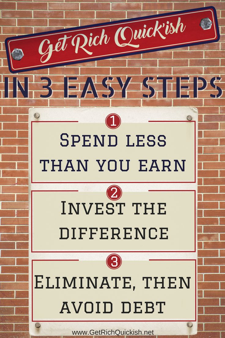 How to Get Rich Quick'ish in three easy steps: (1) Spend less money than you make (2) Invest the difference (3) Eliminate, then avoid debt