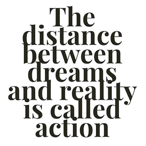 The distance between dreams and reality is called ACTION!!!