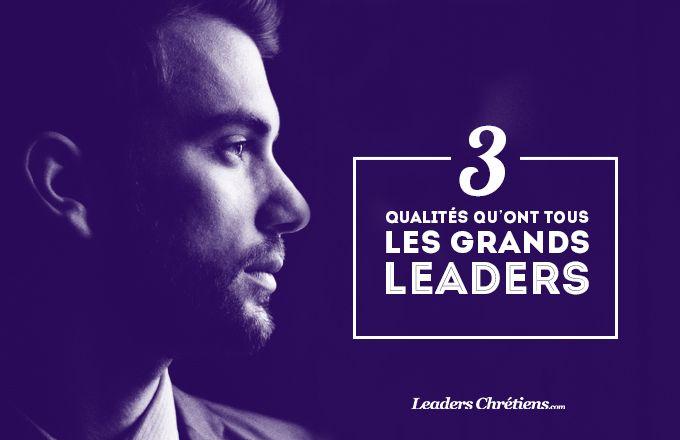 3 qualités qu'ont tous les grands Leaders