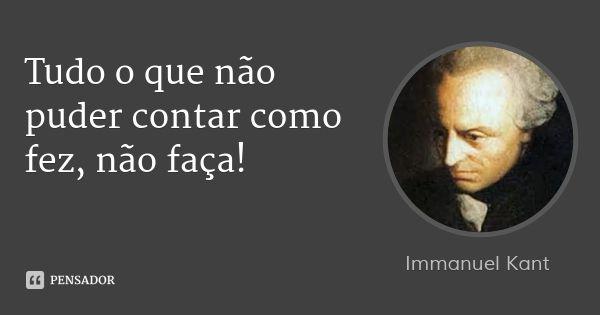 Tudo o que não puder contar como fez, não faça!... Frase de Immanuel Kant.