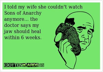 I told my wife she couldn't watch Sons of Anarchy anymore... The doctor says my jaw should heal within 6 weeks.