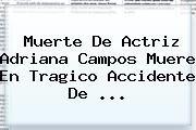 http://tecnoautos.com/wp-content/uploads/imagenes/tendencias/thumbs/muerte-de-actriz-adriana-campos-muere-en-tragico-accidente-de.jpg Adriana Campos. Muerte de actriz Adriana Campos muere en tragico accidente de ..., Enlaces, Imágenes, Videos y Tweets - http://tecnoautos.com/actualidad/adriana-campos-muerte-de-actriz-adriana-campos-muere-en-tragico-accidente-de/
