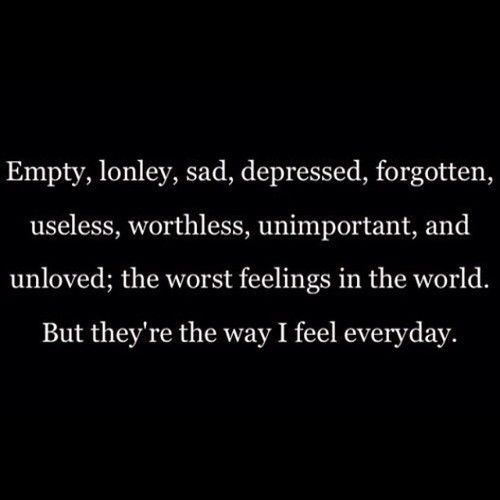 empty, lonely, sad, depressed, forgotten, useless, worthless, unimportant, and unloved; the worst feeling in the world. but they're the way i feel everyday