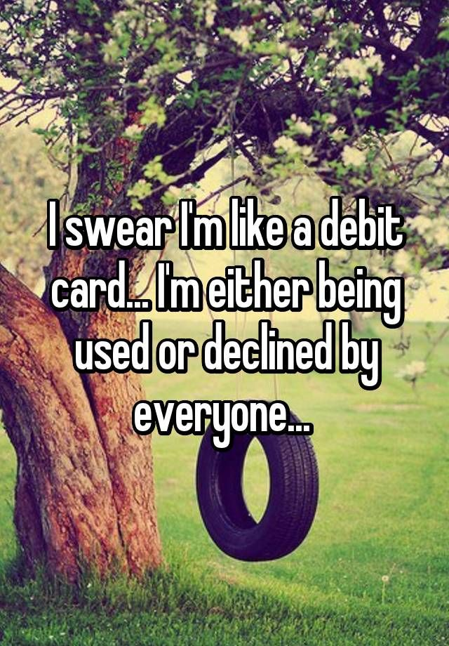 """I swear I'm like a debit card... I'm either being used or declined by everyone... """