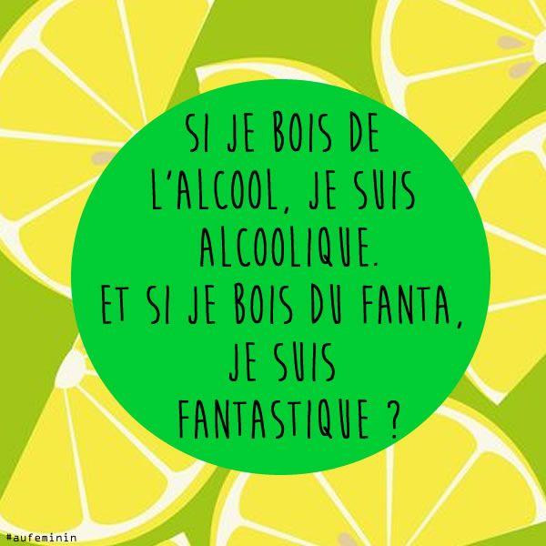 """Citation boire """"Si je bois de l'alcool, je suis alcoolique, et si je bois du fanta, je suis fantastique ? """""""
