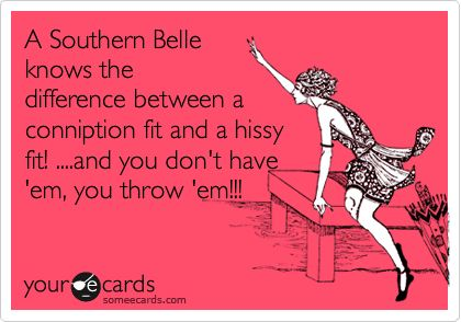 Funny Confession Ecard: A Southern Belle knows the difference between a conniption fit and a hissy fit! ....and you don't have 'em, you throw 'em!!!