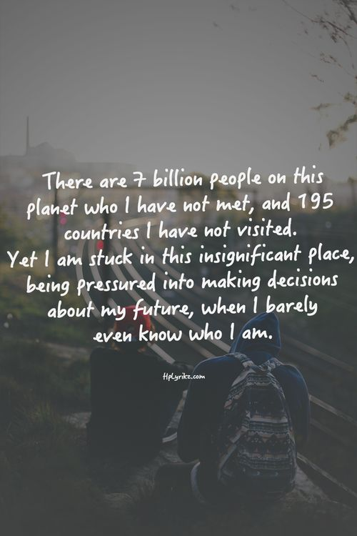 So much more to explore. Embrace adventure and see the world. You cannot live until you expose yourself to the world.