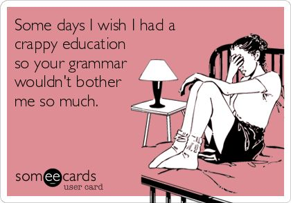 Some days I wish I had a crappy education so your grammar wouldnt bother me so much.