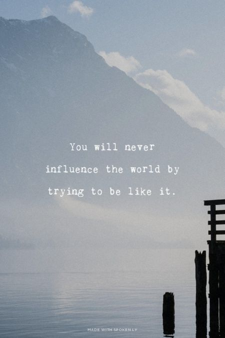 Be Bold: You will never influence the world by trying to be like it.