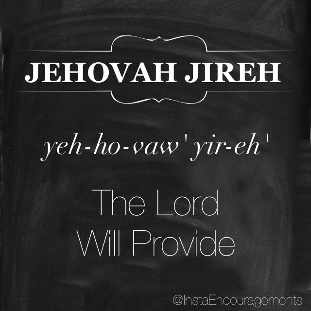 """'Jehovah is translated as """"The Existing One"""" or """"Lord."""" The chief meaning of Jehovah is derived from the Hebrew word Havah meaning """"to be"""" or """"to exist."""" It also suggests """"to become"""" or specifically """"to become known"""" - this denotes a God who reveals Himself unceasingly. Jehovah-Jireh is a symbolic name given to Mount Moriah by Abraham to memorialize the intercession of God in the sacrifice of Isaac by providing a substitute for the imminent sacrifice of his son.' — @blueletterbible"""