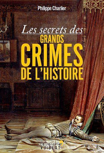 Les secrets des grands crimes de l'histoire écrit par Philippe Charlier (homme de ma vie)