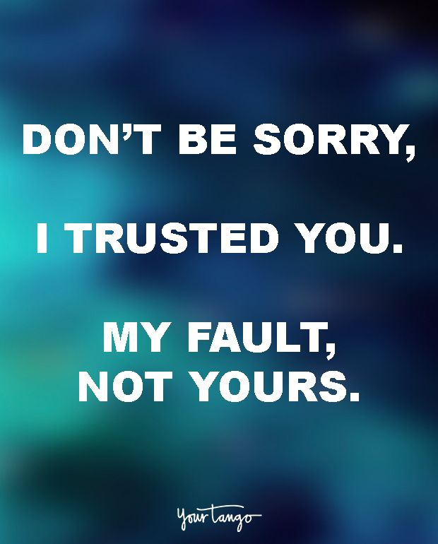 """Don't be sorry, I trusted you. My fault, not yours."" — Unknown"