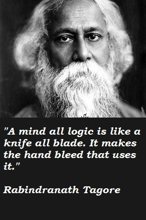 """A mind all logic is like a knife all blade. It makes the hand bleed that uses it."" - Rabindranath Tagore"