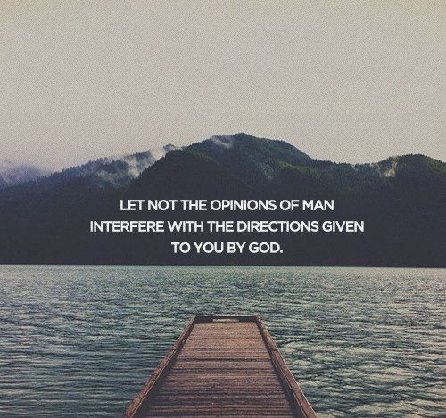 Let not the opinions of man interfere with the directions given to you by God.
