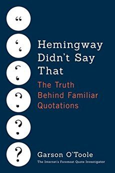 The Quote Investigator, Garson O'Toole, is publishing a book about misquotations. Pre-order now for spring delivery. https://t.co/FSJXz0Zlpq Hemingway Didn't Say That: The Truth Behind Familiar Quotations