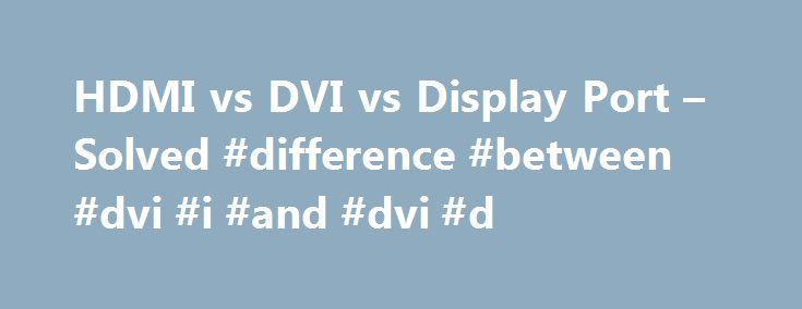 HDMI vs DVI vs Display Port – Solved #difference #between #dvi #i #and #dvi #d http://tulsa.remmont.com/hdmi-vs-dvi-vs-display-port-solved-difference-between-dvi-i-and-dvi-d/  # HDMI vs DVI vs Display Port Where did you find that DVI is the fastest connection? HDMI is basically DVI with audio so it wouldn't really matter. Dual link DVI supports 120hz up to 1080p, HDMI does not. Displayport also can display 120hz at 1080p. Of course that only matters if you have a monitor that is 120hz at…