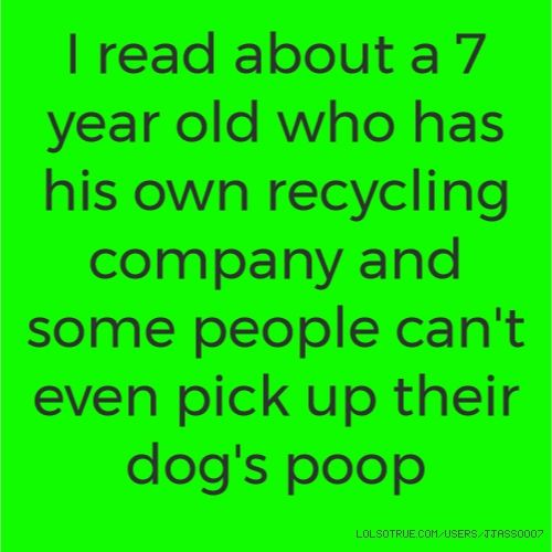 I read about a 7 year old who has his own recycling company and some people can't even pick up their dog's poop