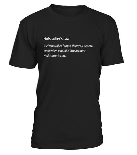 "# Hofstadter's Law full text t-shirt Project Management slogan .  Special Offer, not available in shops      Comes in a variety of styles and colours      Buy yours now before it is too late!      Secured payment via Visa / Mastercard / Amex / PayPal      How to place an order            Choose the model from the drop-down menu      Click on ""Buy it now""      Choose the size and the quantity      Add your delivery address and bank details      And that's it!      Tags: ""It always takes…"