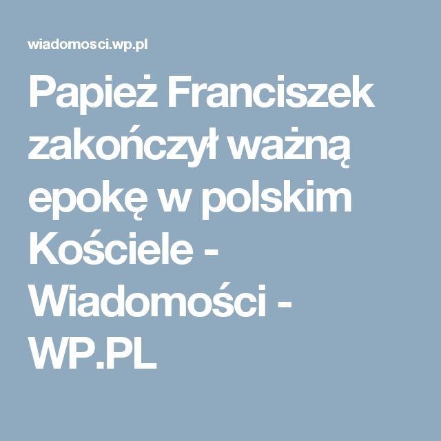 Papież Franciszek zakończył ważną epokę w polskim Kościele - Wiadomości - WP.PL