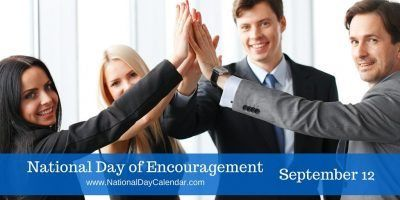 National Day of Encouragement  - September 12, 2016 | National Day of Encouragement is observed annually on September 12. This day is dedicated to uplifting people around us and making a positive impact. National Day of Encouragement was intended for all of us to do something to offer encouragement to those around us, whether it is someone at work or in our personal lives.