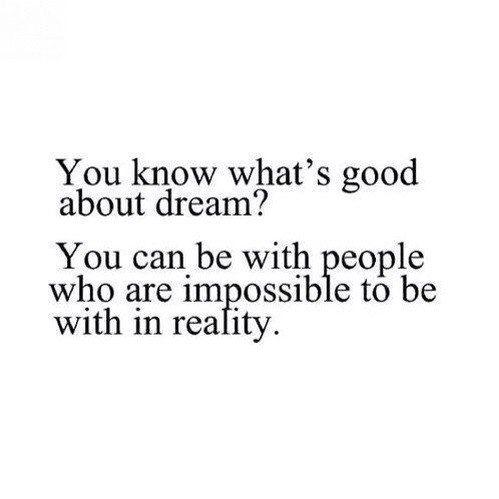 — Знаешь, что хорошего во сне? Ты можешь быть с людьми, с которыми не можешь быть в реальности.