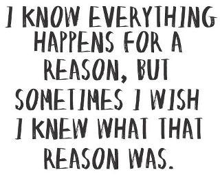 i know everything happens for a reason, but sometimes i wish i knew what that reason was