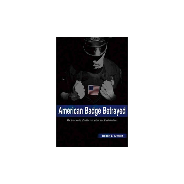 American Badge Betrayed : The Toxic Reality of Police Corruption and Discrimination (Paperback) (Robert