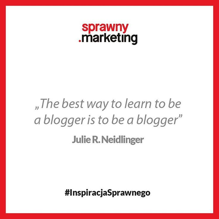 The best way to learn to be a blogger is to be a blogger - Julie R. Neidlinger