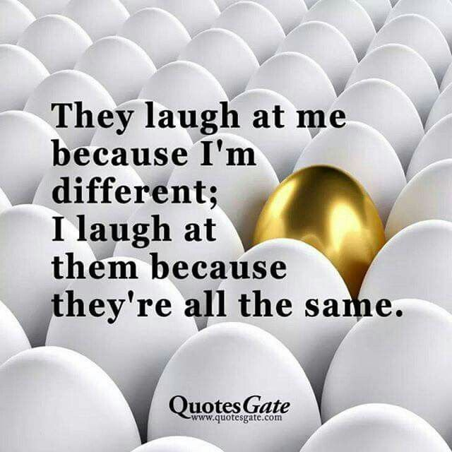 They laugh at me because I am different; I laugh at them because they are all the same.