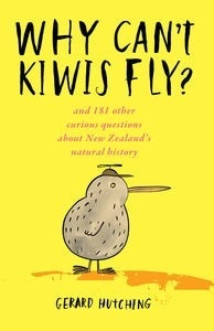 Why Can't Kiwis Fly? And 181 other curious questions about New Zealand'snatural history  AUTHOR: GERARD HUTCHING