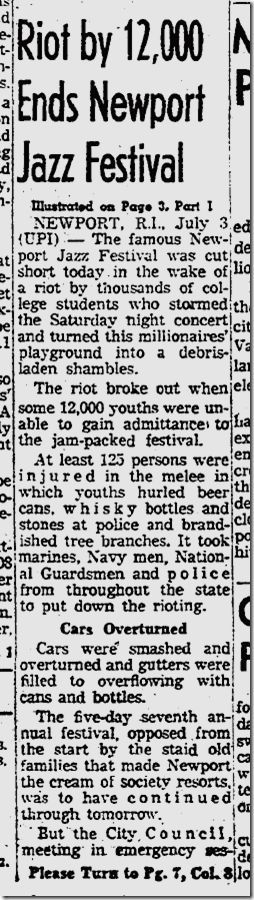 The Newport Jazz Festival started in 1954 and ended in 1972 after many years of crowds getting out of control.    Police, National Guard and riots could be counted on as well as the top bands at the time from Billie Holiday in the 50's to Led Zeppelin & The Allman Brothers Band. I remember the tear gas and demonstrators at the Bristol Parade in 72 also. Those were wild times.