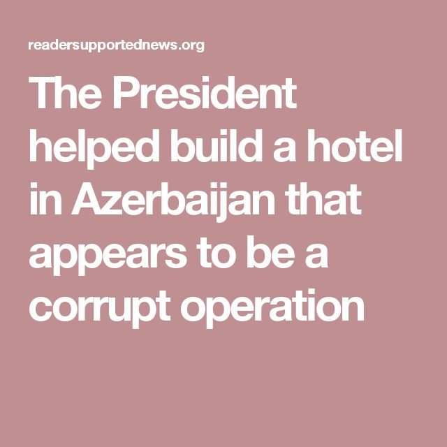 The Azerbaijanis behind the project were close relatives of Ziya Mammadov, the Transportation Minister and one of the country's wealthiest and most powerful oligarchs. According to the Transparency International Corruption Perception Index, Azerbaijan is among the most corrupt nations in the world.  the Trump Organization may have broken the law in its work with the Mammadov family.