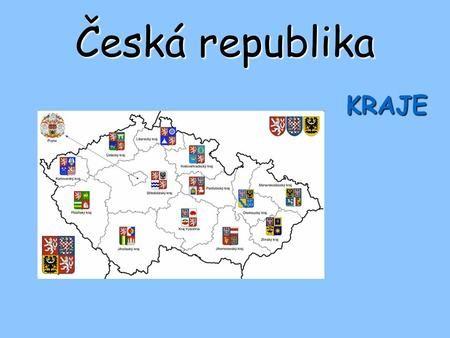 Česká republika KRAJE. 14 krajů: - Hlavní město Praha, - Středočeský kraj, - Jihočeský kraj, - Plzeňský kraj, - Karlovarský kraj, - Ústecký kraj, - Liberecký.