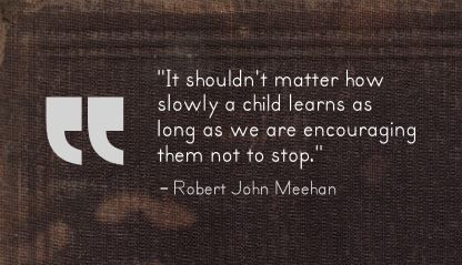 """It shouldn't matter how slowly a child learns as long as we are encouraging them not to stop."" Robert John Meehan"