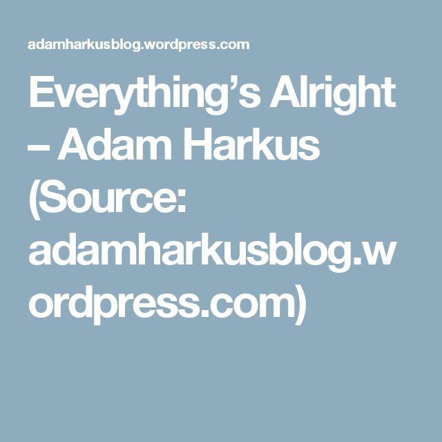 Everything's Alright – Adam Harkus (Source: adamharkusblog.wordpress.com)