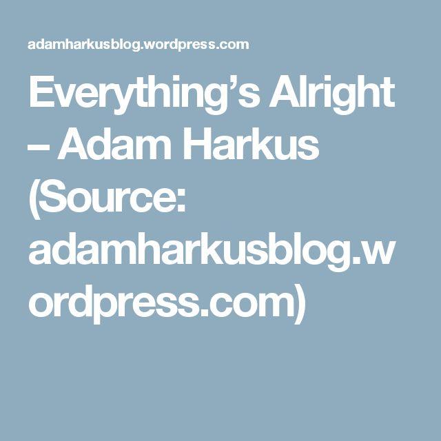 Everything's Alright – Adam Harkus (Source: adamharkusblog.wordpress.com)