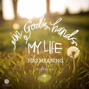 """""""In God's hands my life has meaning."""" - Glynnis Whitwer 