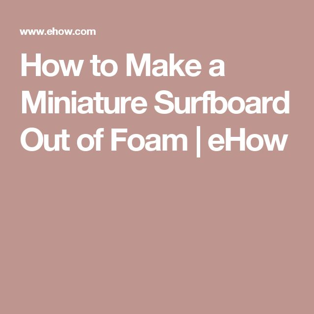 How to Make a Miniature Surfboard Out of Foam   eHow