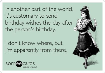 BELATED: In another part of the world, it's customary to send birthday wishes the day after the person's birthday.   I don't know where, but I'm apparently from there.