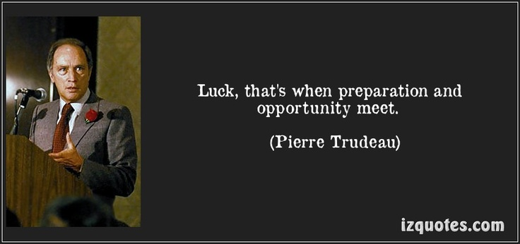 Luck, that's when preparation and opportunity meet. (Pierre Trudeau)