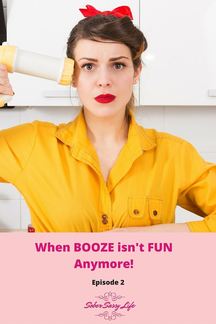 When Booze isn't FUN anymore - episode 2 from the Sober Sassy Podcast!