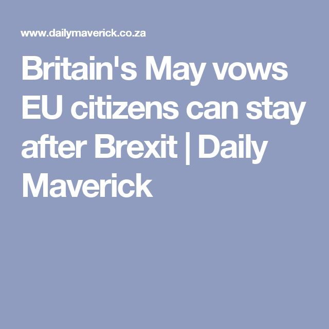 Britain's May vows EU citizens can stay after Brexit | Daily Maverick