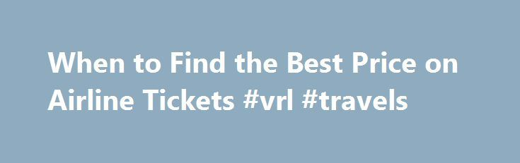 When to Find the Best Price on Airline Tickets #vrl #travels http://travel.remmont.com/when-to-find-the-best-price-on-airline-tickets-vrl-travels/  #best prices for airline tickets # When to Find the Best Price on Airline Tickets Once you've got a cheap airfare, you can save more by skipping in-flight meals. Jack Hollingsworth/Photodisc/Getty Images Web sites designed to take the guesswork out of travel are a great place to look for airfare deals. Trend Tracker is a […]The post When to Find…